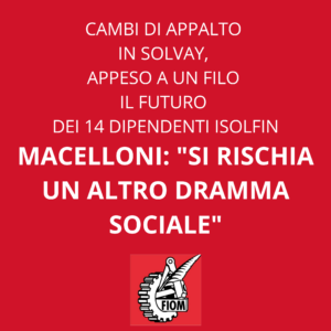 """CAMBI DI APPALTO IN SOLVAY, APPESO A UN FILO IL FUTURO DEI 14 DIPENDENTI ISOLFIN. MACELLONI (FIOM): """"SI RISCHIA UN ALTRO DRAMMA SOCIALE"""""""