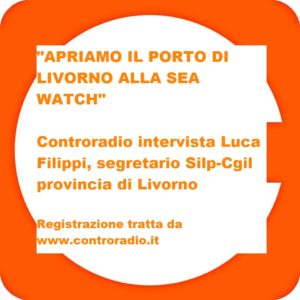 """""""Sea Watch, non è una questione politica, è una questione di umanità: prima di tutto salvare le vite"""": Luca Filippi (Silp-Cgil) intervistato da Controradio"""