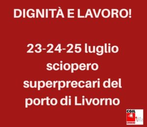 """""""CHIEDIAMO DIGNITÀ E LAVORO!"""". 23-24-25 LUGLIO SCIOPERO DEI SUPERPRECARI DEL PORTO DI LIVORNO"""